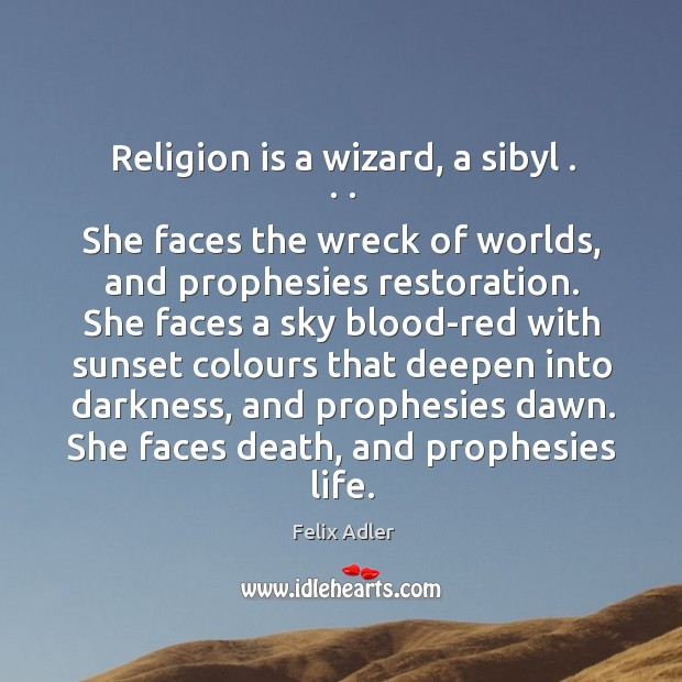 Religion is a wizard, a sibyl . . . She faces the wreck of worlds, and prophesies restoration. Felix Adler Picture Quote