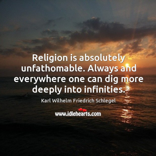 Religion is absolutely unfathomable. Always and everywhere one can dig more deeply into infinities. Image