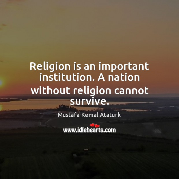 Religion is an important institution. A nation without religion cannot survive. Mustafa Kemal Ataturk Picture Quote