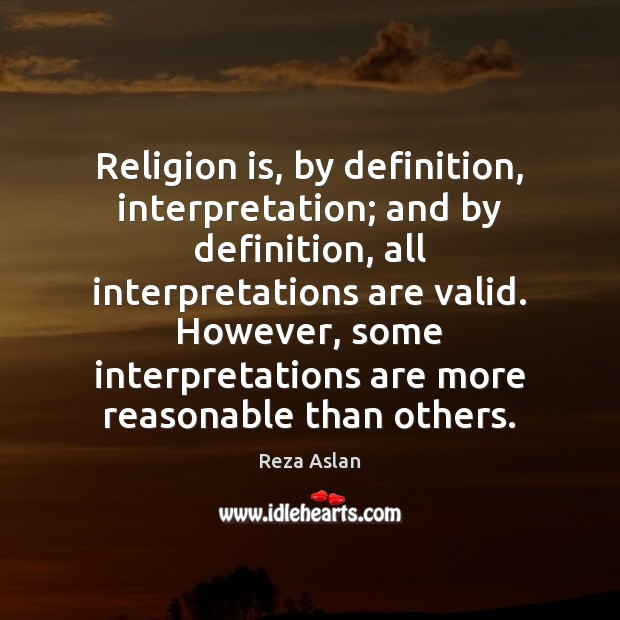 Religion is, by definition, interpretation; and by definition, all interpretations are valid. Reza Aslan Picture Quote