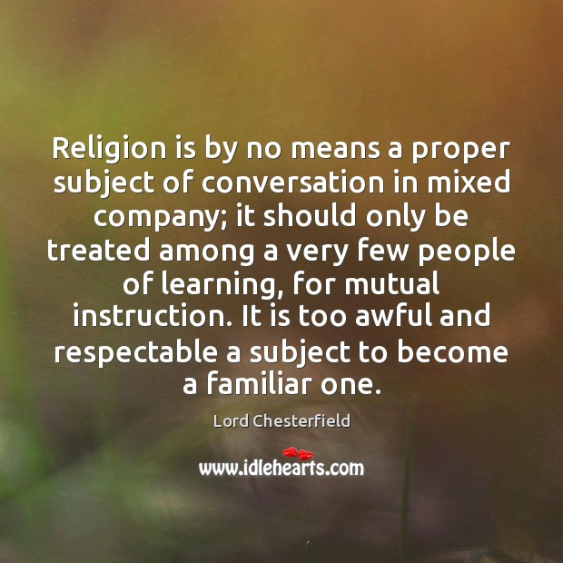 Religion is by no means a proper subject of conversation in mixed Lord Chesterfield Picture Quote