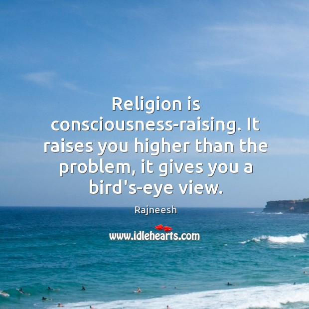 Image, Religion is consciousness-raising. It raises you higher than the problem, it gives