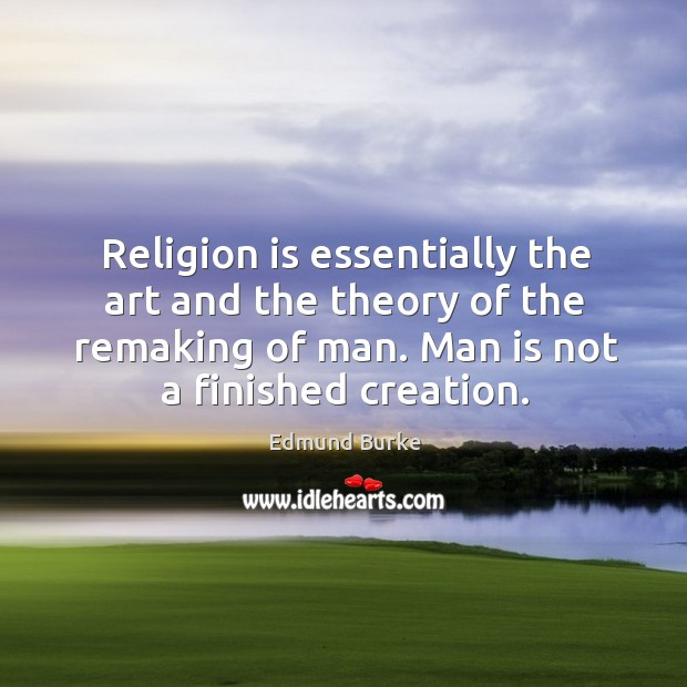 Image, Religion is essentially the art and the theory of the remaking of man. Man is not a finished creation.
