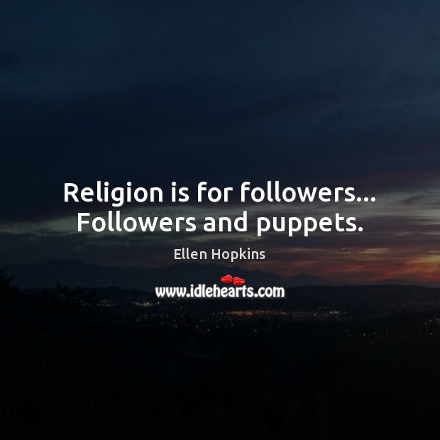 Religion is for followers… Followers and puppets. Ellen Hopkins Picture Quote
