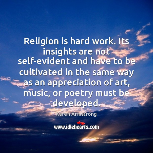Religion is hard work. Its insights are not self-evident and have to Karen Armstrong Picture Quote