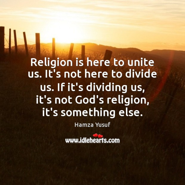 Religion is here to unite us. It's not here to divide us. Hamza Yusuf Picture Quote