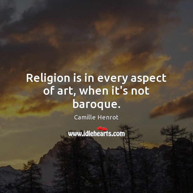 Religion is in every aspect of art, when it's not baroque. Camille Henrot Picture Quote