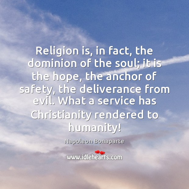 Religion is, in fact, the dominion of the soul; it is the Napoleon Bonaparte Picture Quote
