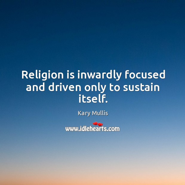 Religion is inwardly focused and driven only to sustain itself. Kary Mullis Picture Quote