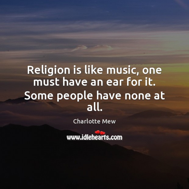Religion is like music, one must have an ear for it. Some people have none at all. Image