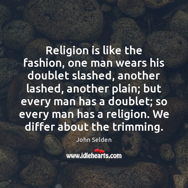 Religion is like the fashion, one man wears his doublet slashed, another Religion Quotes Image
