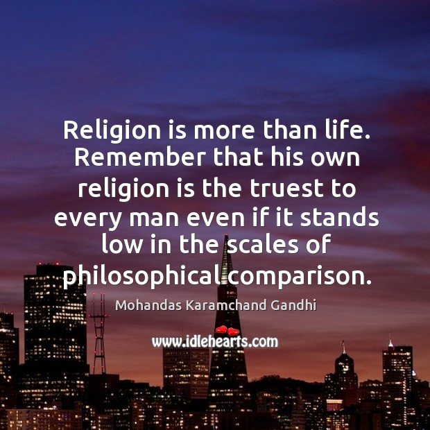Religion is more than life. Remember that his own religion is the truest to every man Mohandas Karamchand Gandhi Picture Quote