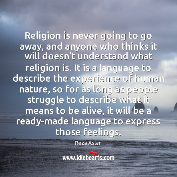 Religion is never going to go away, and anyone who thinks it Reza Aslan Picture Quote