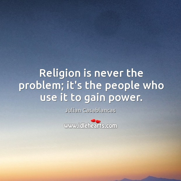 Religion is never the problem; it's the people who use it to gain power. Julian Casablancas Picture Quote