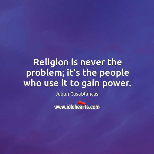 Religion is never the problem; it's the people who use it to gain power. Image