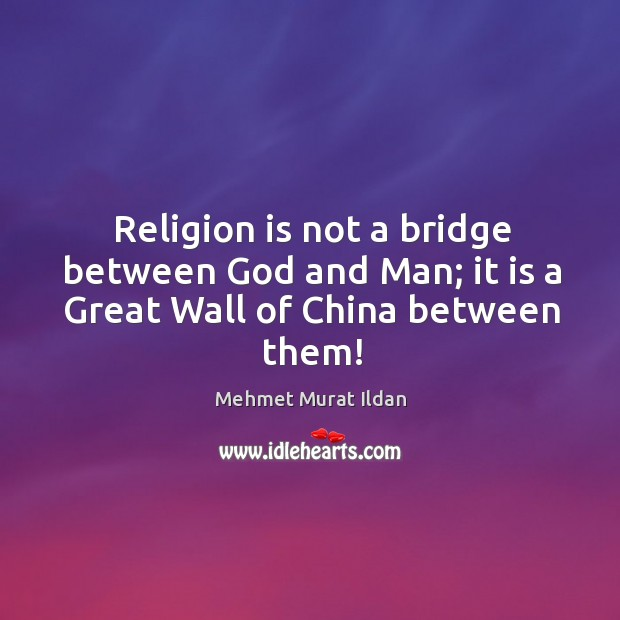 Image, Religion is not a bridge between God and Man; it is a Great Wall of China between them!