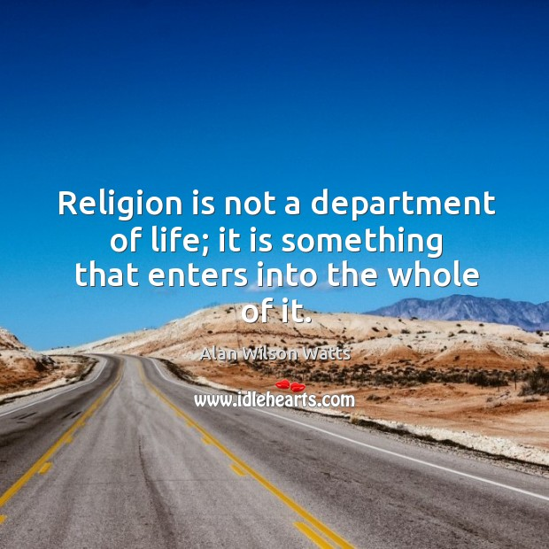 Image, Religion is not a department of life; it is something that enters into the whole of it.