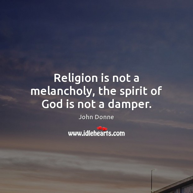 Religion is not a melancholy, the spirit of God is not a damper. John Donne Picture Quote