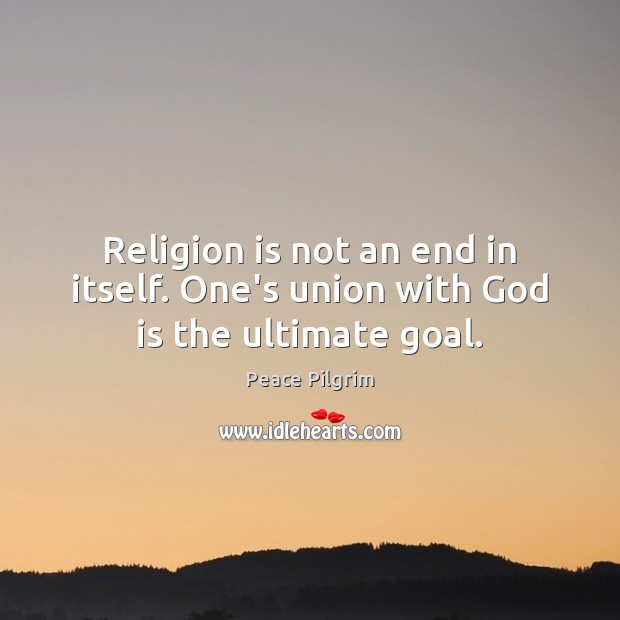 Religion is not an end in itself. One's union with God is the ultimate goal. Image