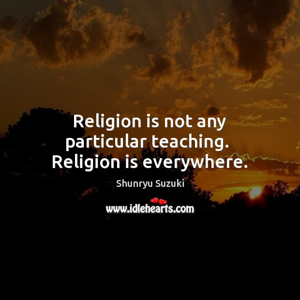 Image, Religion is not any particular teaching.  Religion is everywhere.