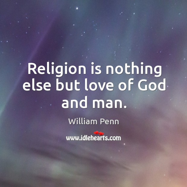 Religion is nothing else but love of God and man. William Penn Picture Quote