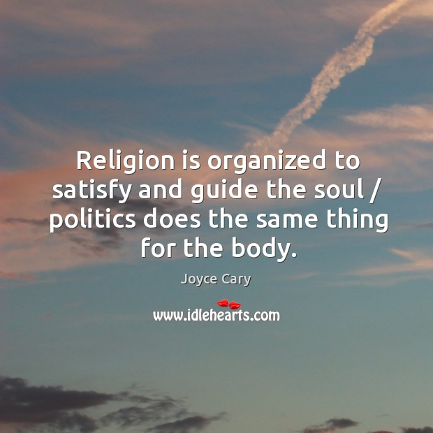 Religion is organized to satisfy and guide the soul / politics does the same thing for the body. Joyce Cary Picture Quote
