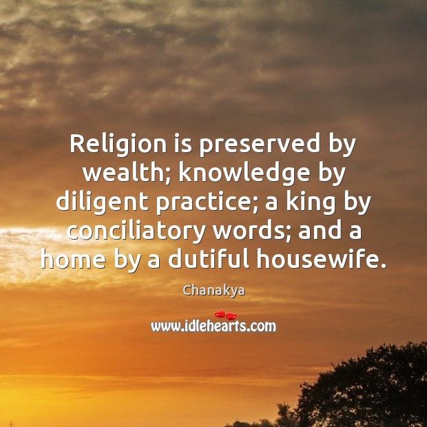 Religion is preserved by wealth; knowledge by diligent practice; a king by Chanakya Picture Quote