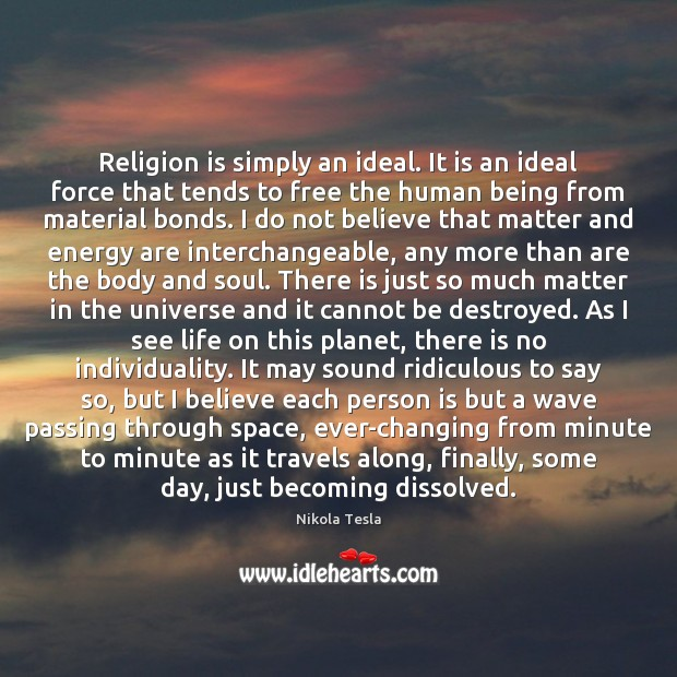 Religion is simply an ideal. It is an ideal force that tends Nikola Tesla Picture Quote