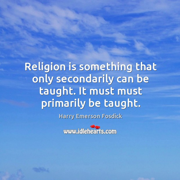 Image, Religion is something that only secondarily can be taught. It must must