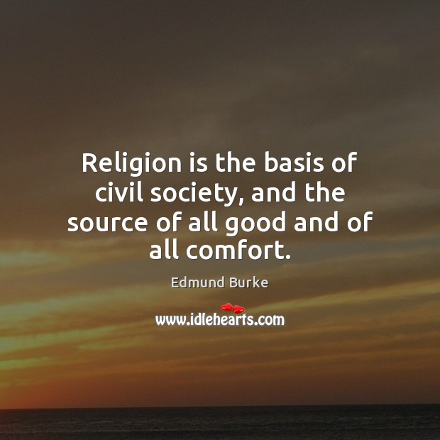 Religion is the basis of civil society, and the source of all good and of all comfort. Edmund Burke Picture Quote