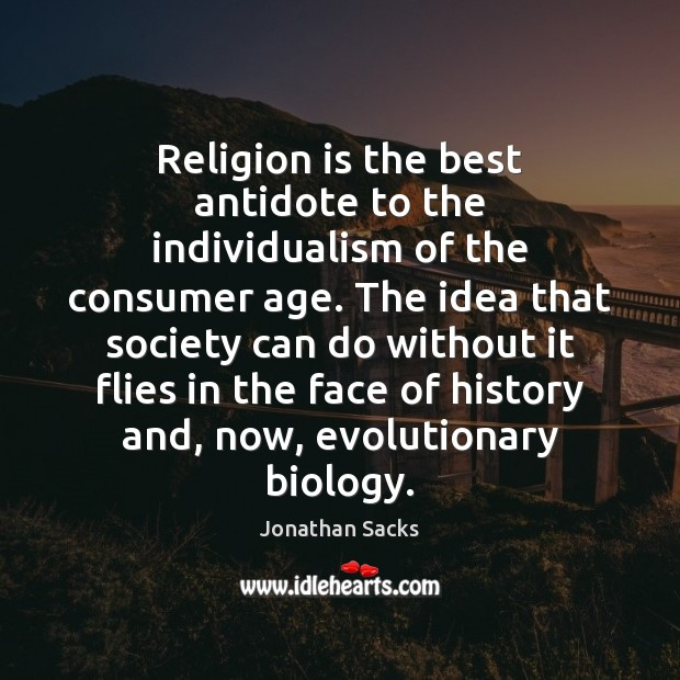 Religion is the best antidote to the individualism of the consumer age. Jonathan Sacks Picture Quote