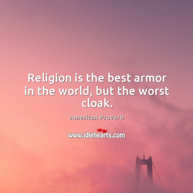 Religion is the best armor in the world, but the worst cloak. American Proverbs Image
