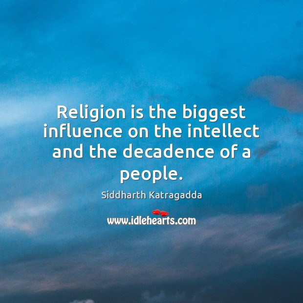 Religion is the biggest influence on the intellect and the decadence of a people. Image