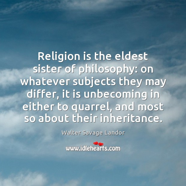 Religion is the eldest sister of philosophy: on whatever subjects they may Walter Savage Landor Picture Quote
