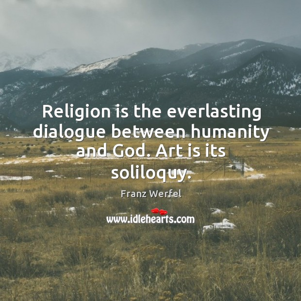 Religion is the everlasting dialogue between humanity and God. Art is its soliloquy. Image