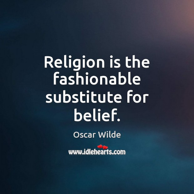 Image, Religion is the fashionable substitute for belief.