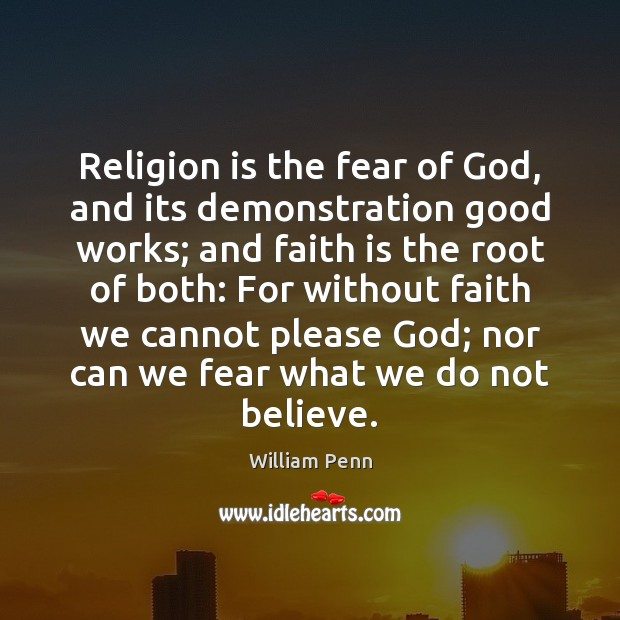 Religion is the fear of God, and its demonstration good works; and William Penn Picture Quote