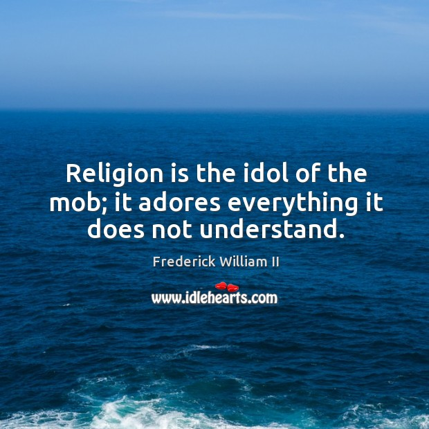 Religion is the idol of the mob; it adores everything it does not understand. Image