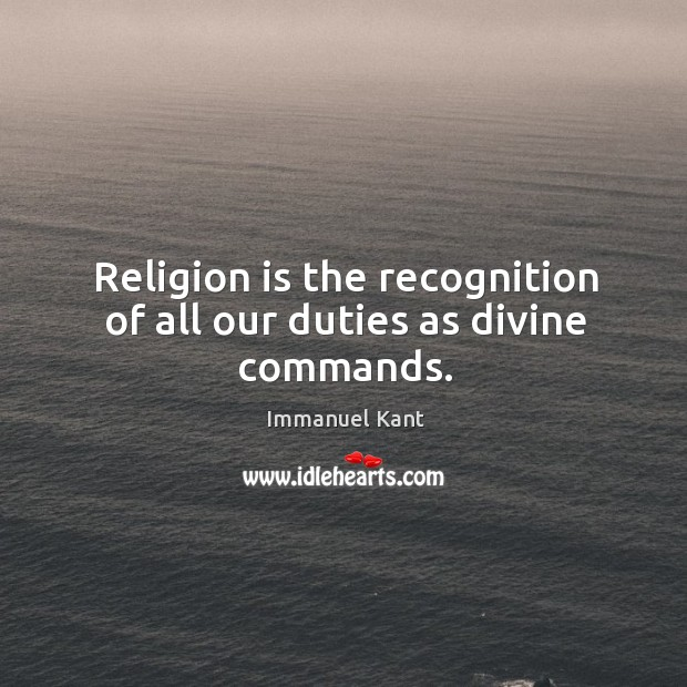 Image, Religion is the recognition of all our duties as divine commands.