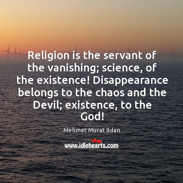 Image, Religion is the servant of the vanishing; science, of the existence! Disappearance