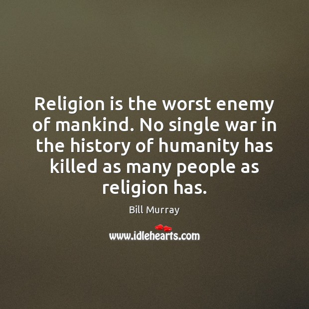 Religion is the worst enemy of mankind. No single war in the Image