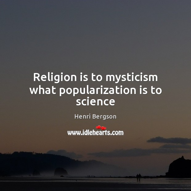 Religion is to mysticism what popularization is to science Henri Bergson Picture Quote