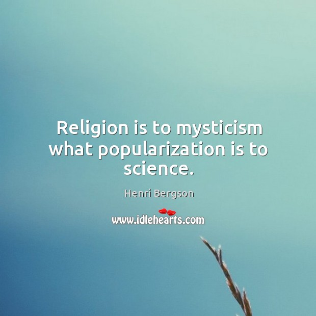 Religion is to mysticism what popularization is to science. Henri Bergson Picture Quote