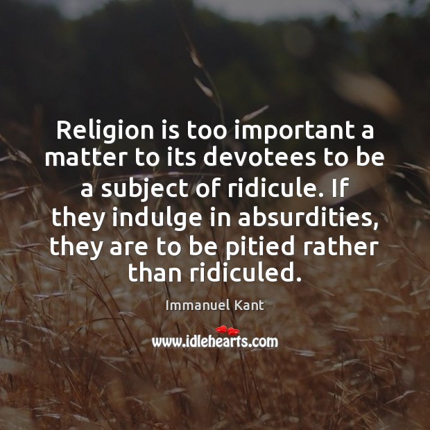 Religion is too important a matter to its devotees to be a Immanuel Kant Picture Quote