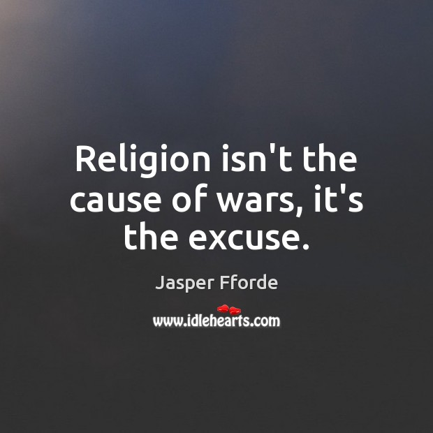 Image, Religion isn't the cause of wars, it's the excuse.