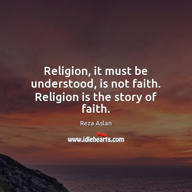 Religion, it must be understood, is not faith. Religion is the story of faith. Reza Aslan Picture Quote