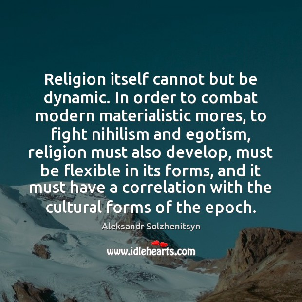 Religion itself cannot but be dynamic. In order to combat modern materialistic Image