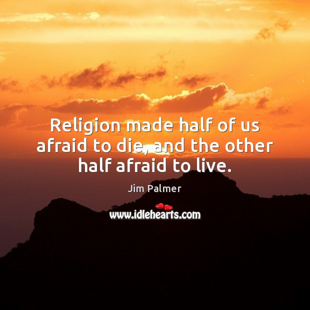 Image, Religion made half of us afraid to die, and the other half afraid to live.