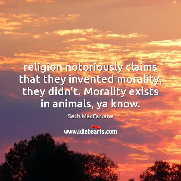 Religion notoriously claims that they invented morality, they didn't. Morality exists in Seth MacFarlane Picture Quote