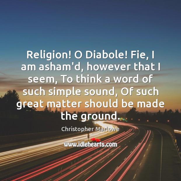 Image, Religion! O Diabole! Fie, I am asham'd, however that I seem, To